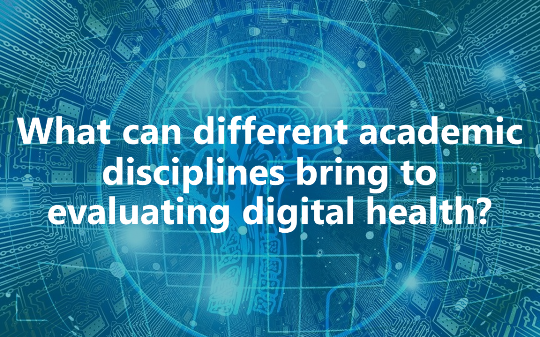 #EvaluateDigiHealth Webinar: What can different academic disciplines bring to evaluating digital health?